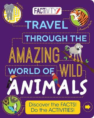 Factivity Travel Through the Amazing World of Wild Animals: Discover the Facts! Do the Activities!