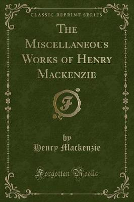 The Miscellaneous Works of Henry MacKenzie (Classic Reprint)
