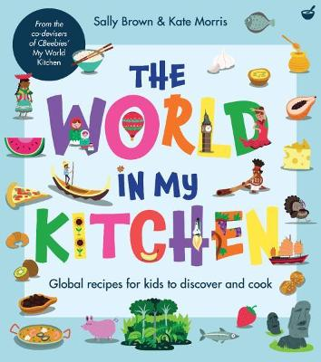 The World In My Kitchen: Global recipes for kids to discover and cook (from the co-devisers of CBeebies' My World Kitchen)