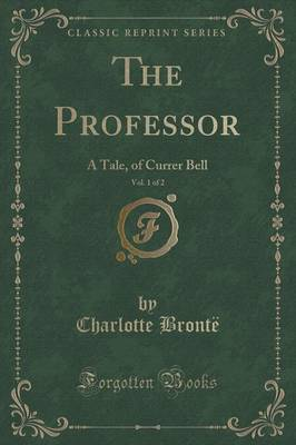 The Professor, Vol. 1 of 2: A Tale, of Currer Bell (Classic Reprint)