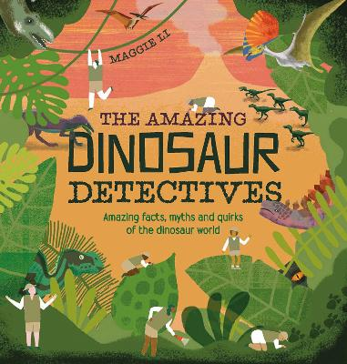 The Amazing Dinosaur Detectives: Amazing facts, myths and quirks of the dinosaur world
