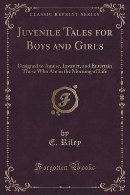 Juvenile Tales for Boys and Girls: Designed to Amuse, Instruct, and Entertain Those Who Are in the Morning of Life (Classic Reprint)