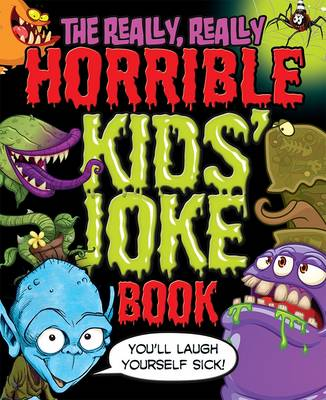 The Really, Really Horrible Kids' Joke Book: You'll Laugh Yourself Sick!