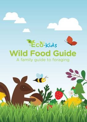 Eco Kids Wild Food Guide: A Family Guide to Foraging