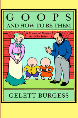 Goops and How to be Them: A Manual of Manners for Polite Infants Inculcating Many Juvenile Virtues, Etc