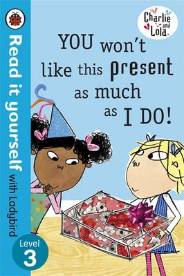 Read It Yourself With Ladybird: Level 3: Charlie And Lola: You Won't Like This Present