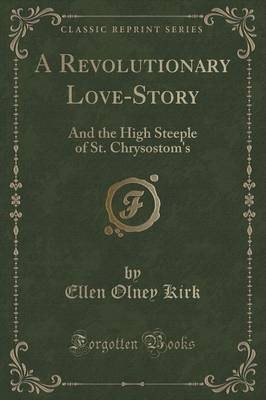 A Revolutionary Love-Story: And the High Steeple of St. Chrysostom's (Classic Reprint)