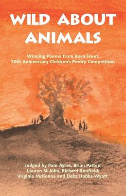 Wild About Animals: Winning Poems from Born Free's 30th Anniversary Children's Poetry Competition