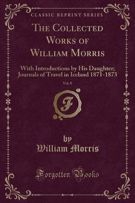 The Collected Works of William Morris, Vol. 8: With Introductions by His Daughter May Morris; Journals of Travel in Iceland, 1871 1873 (Classic Reprint)