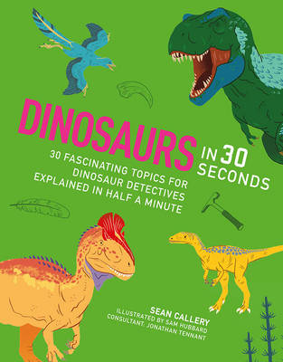 Dinosaurs in 30 Seconds: 30 fascinating topics for dinosaur detectives, explained in half a minute
