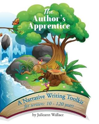 The Author's Apprentice - Just Write!: A Narrative Writing Toolkit for writers 10 - 110 years