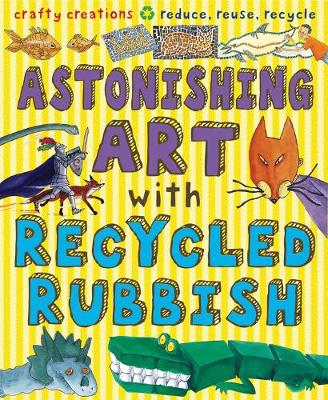 Astonishing Art with Recycled Rubbish: Reduce, Reuse, Recycle!