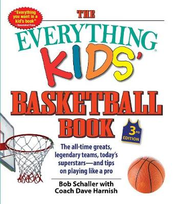 The Everything Kids' Basketball Book: The all-time greats, legendary teams, today's superstars-and tips on playing like a pro