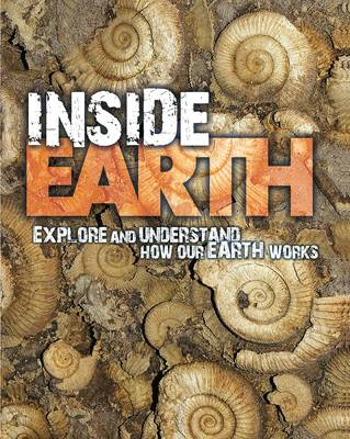 Inside Earth: Explore and Understand How Our Earth Works