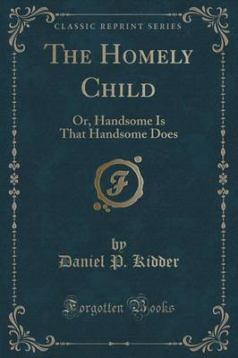 The Homely Child: Or, Handsome Is That Handsome Does (Classic Reprint)