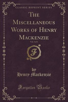 The Miscellaneous Works of Henry MacKenzie, Vol. 3 of 3 (Classic Reprint)