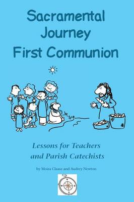 Sacramental Journey: First Holy Communion: Lessons for Teachers and Parish Catechists