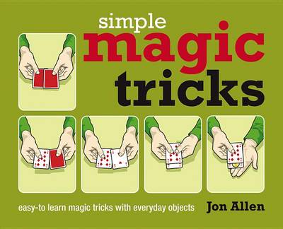 Simple Magic Tricks: Easy-To-Learn Magic Tricks With Everyday Objects