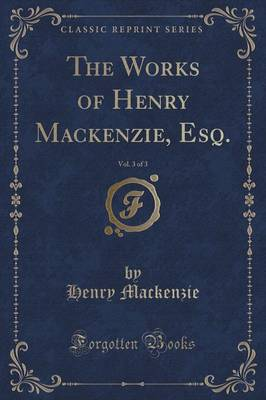 The Works of Henry MacKenzie, Esq., Vol. 3 of 3 (Classic Reprint)