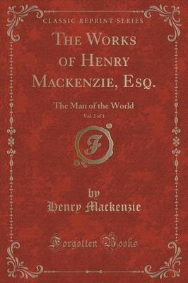 The Works of Henry MacKenzie, Esq., Vol. 2 of 3: The Man of the World (Classic Reprint)