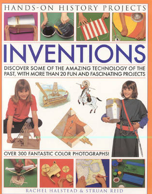 Inventions: Discover Some of the Amazing Technology of the Past, from Writing to Transport and Weapons, with 20 Practical Projects