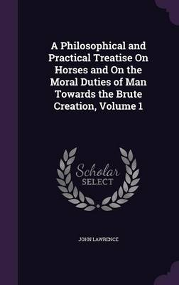 A Philosophical and Practical Treatise on Horses and on the Moral Duties of Man Towards the Brute Creation, Volume 1