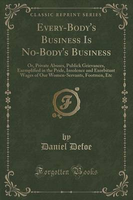 Every-Body's Business Is No-Body's Business: Or, Private Abuses, Publick Grievances, Exemplified in the Pride, Insolence and Exorbitant Wages of Our Women-Servants, Footmen, Etc (Classic Reprint)
