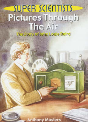 Pictures Through The Air: The Story Of John Logie Baird