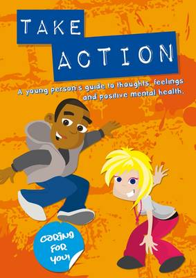 Take Action: A Young Person's Guide to Thoughts, Feelings and Positive Mental Health