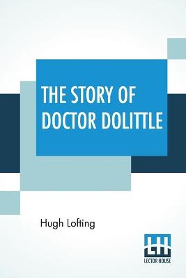 The Story Of Doctor Dolittle: Being The History Of His Peculiar Life At Home And Astonishing Adventures In Foreign Parts. Never Before Printed. With An Introduction To The Tenth Printing By Hugh Walpole