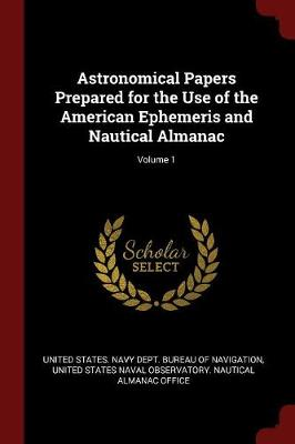 Astronomical Papers Prepared for the Use of the American Ephemeris and Nautical Almanac; Volume 1