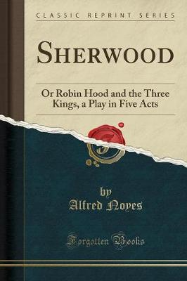 Sherwood: Or Robin Hood and the Three Kings, a Play in Five Acts (Classic Reprint)