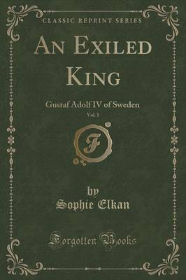 An Exiled King, Vol. 1: Gustaf Adolf IV of Sweden (Classic Reprint)
