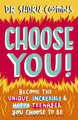 Choose You!: Become the unique, incredible and happy teenager YOU CHOOSE to be