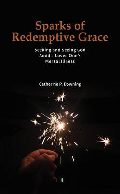 Sparks of Redemptive Grace - Seeking and Seeing God Amid a Loved One's Mental Illness