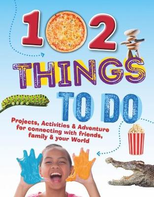 102 Things To Do: Projects, Activities & Adventure for connecting with friends, family & your World