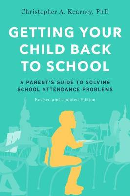 Getting Your Child Back to School: A Parent's Guide to Solving School Attendance Problems, Revised and Updated Edition