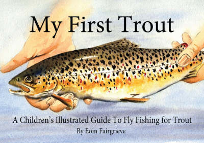 My First Trout: A Children's Illustrated Guide to Fly Fishing for Trout