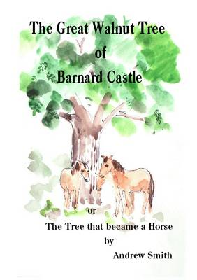 The Great Walnut Tree of Barnard Castle: The Tree That Became a Horse