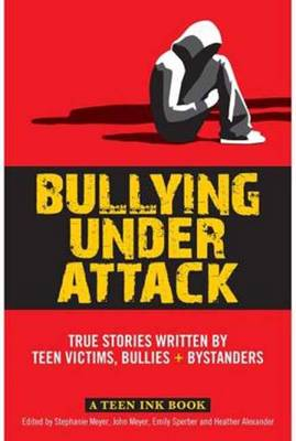 Bullying Under Attack True Stories Written by Teen Victims, Bullies + Bystanders
