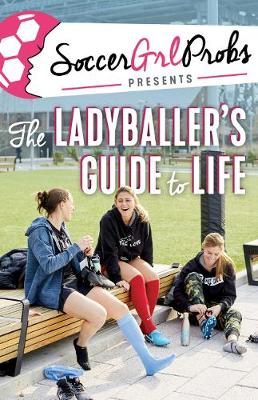 SoccerGrlProbs Presents: The Ladyballer's Guide to Life