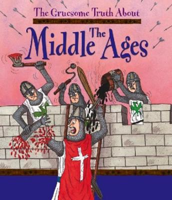 The Gruesome Truth About: The Middle Ages