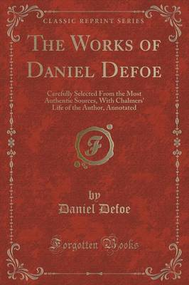 The Works of Daniel Defoe: Carefully Selected from the Most Authentic Sources, with Chalmers' Life of the Author, Annotated (Classic Reprint)