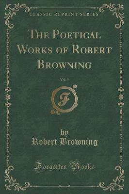The Poetical Works of Robert Browning, Vol. 9 (Classic Reprint)