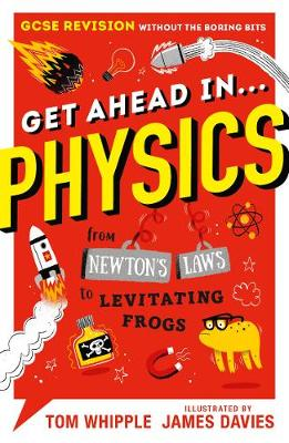 Get Ahead in ... PHYSICS: GCSE Revision without the boring bits, from Newton's Laws to levitating frogs