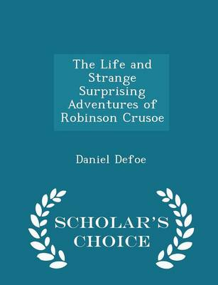 The Life and Strange Surprising Adventures of Robinson Crusoe - Scholar's Choice Edition
