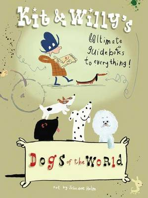 Dogs of the World: Kit and Willy's Ultimate Guide Books to Everything