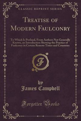 Treatise of Modern Faulconry: To Which Is Prefixed, from Authors Not Generally Known, an Introduction Shewing the Practice of Faulconry in Certain Remote Times and Countries (Classic Reprint)