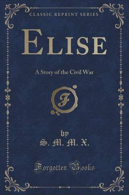 Elise: A Story of the Civil War (Classic Reprint)