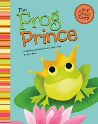 Frog Prince: a Retelling of Grimms Fairy Tale (My First Classic Story)